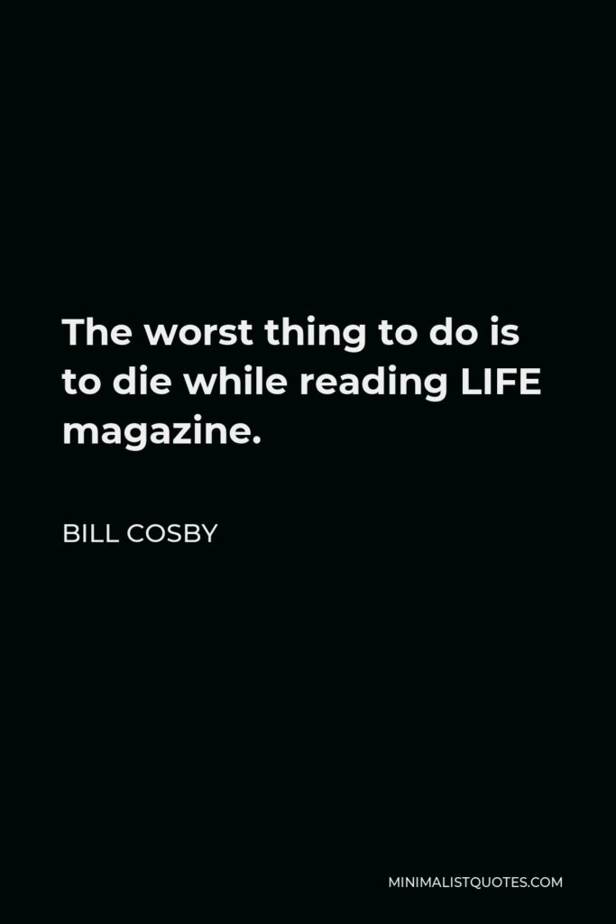 Bill Cosby Quote - The worst thing to do is to die while reading LIFE magazine.