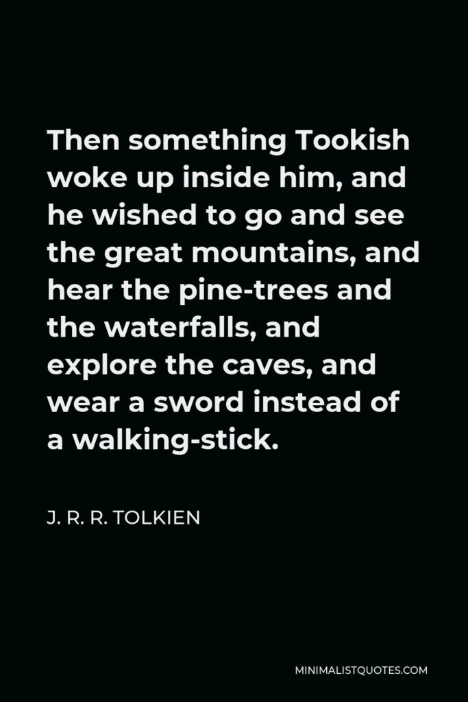 J. R. R. Tolkien Quote - Then something Tookish woke up inside him, and he wished to go and see the great mountains, and hear the pine-trees and the waterfalls, and explore the caves, and wear a sword instead of a walking-stick.