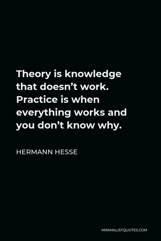 Hermann Hesse Quote - Theory is knowledge that doesn't work. Practice is when everything works and you don't know why.