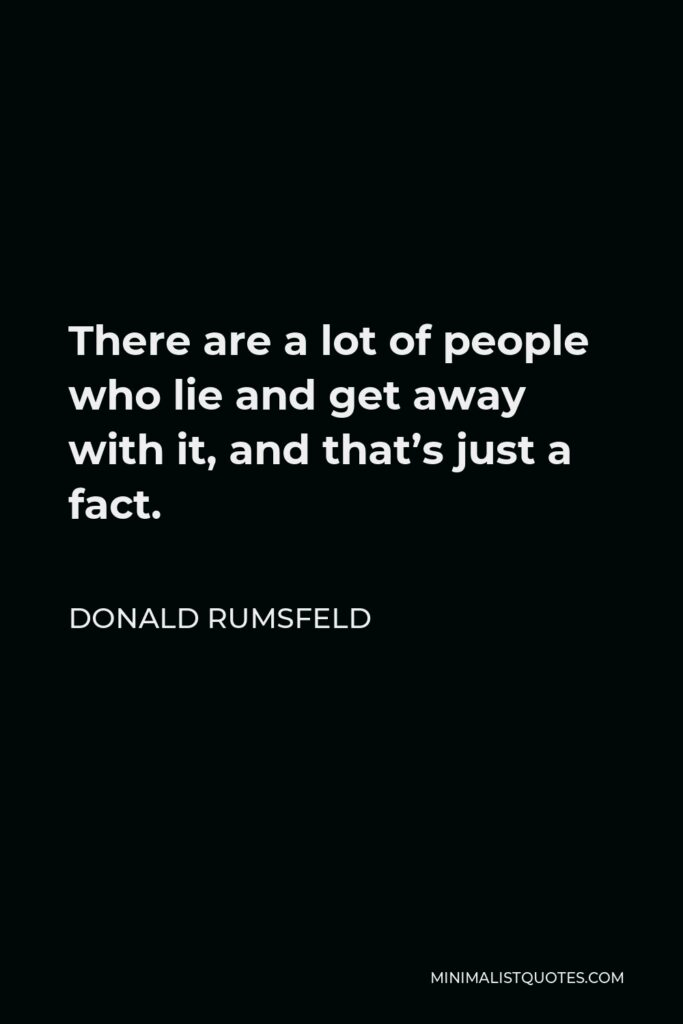 Donald Rumsfeld Quote - There are a lot of people who lie and get away with it, and that's just a fact.