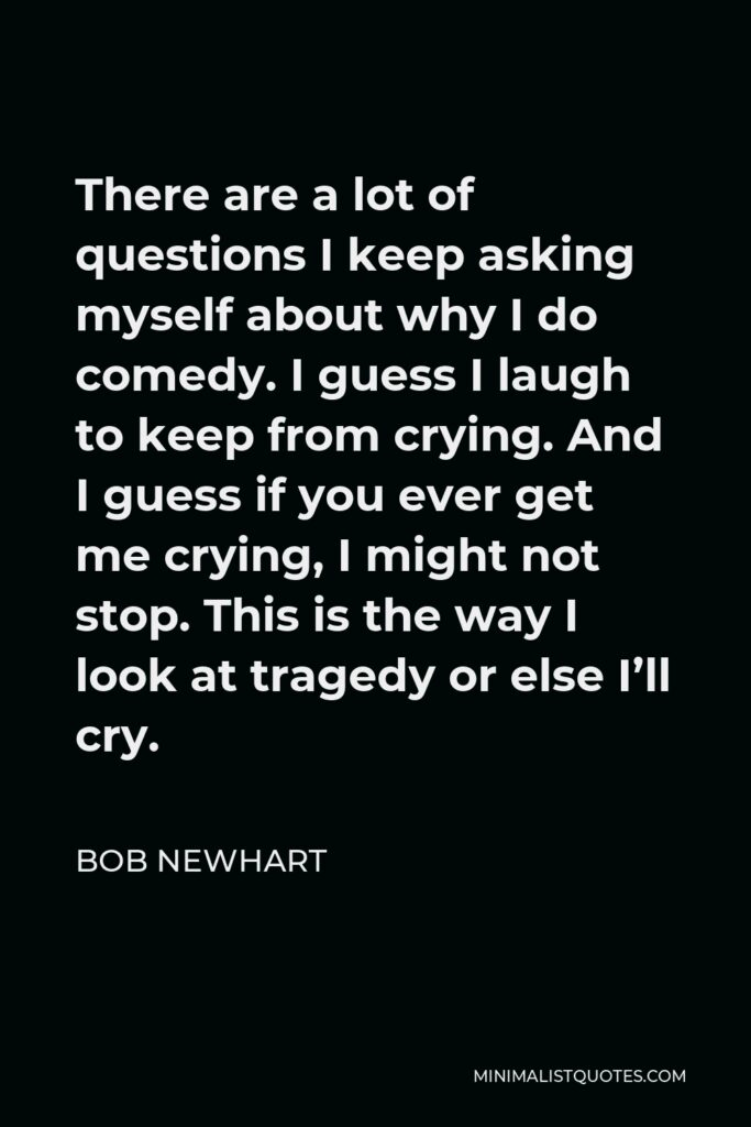 Bob Newhart Quote - There are a lot of questions I keep asking myself about why I do comedy. I guess I laugh to keep from crying. And I guess if you ever get me crying, I might not stop. This is the way I look at tragedy or else I'll cry.