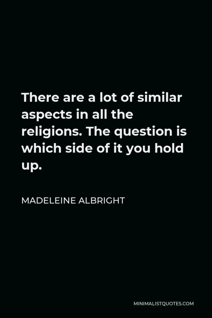 Madeleine Albright Quote - There are a lot of similar aspects in all the religions. The question is which side of it you hold up.