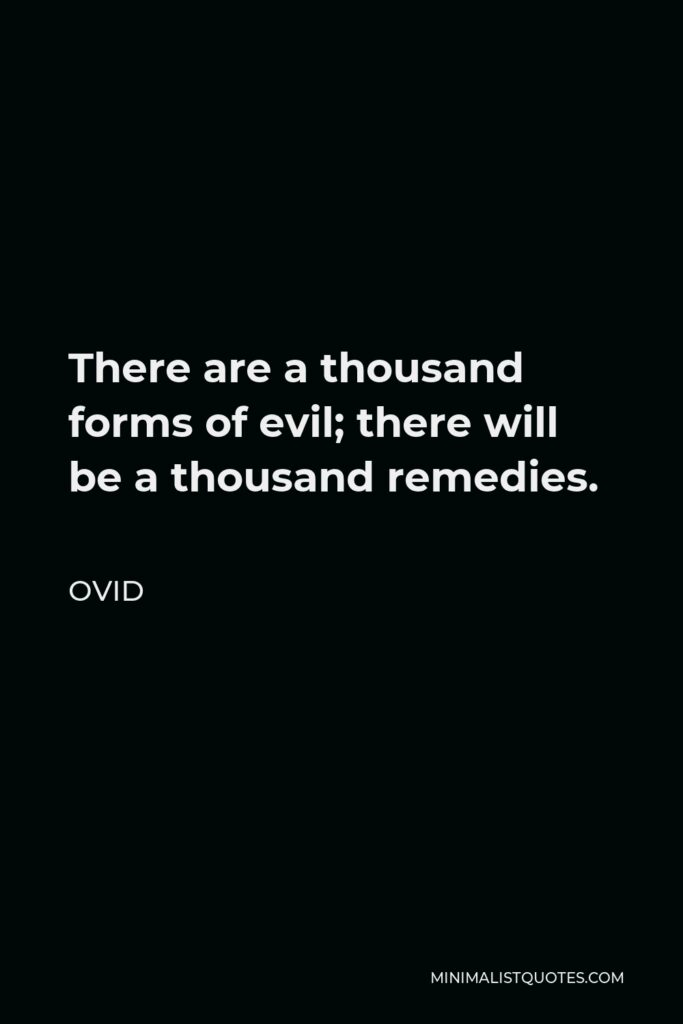 Ovid Quote - There are a thousand forms of evil; there will be a thousand remedies.