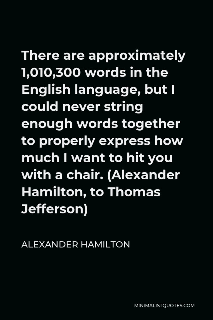 Alexander Hamilton Quote - There are approximately 1,010,300 words in the English language, but I could never string enough words together to properly express how much I want to hit you with a chair. (Alexander Hamilton, to Thomas Jefferson)