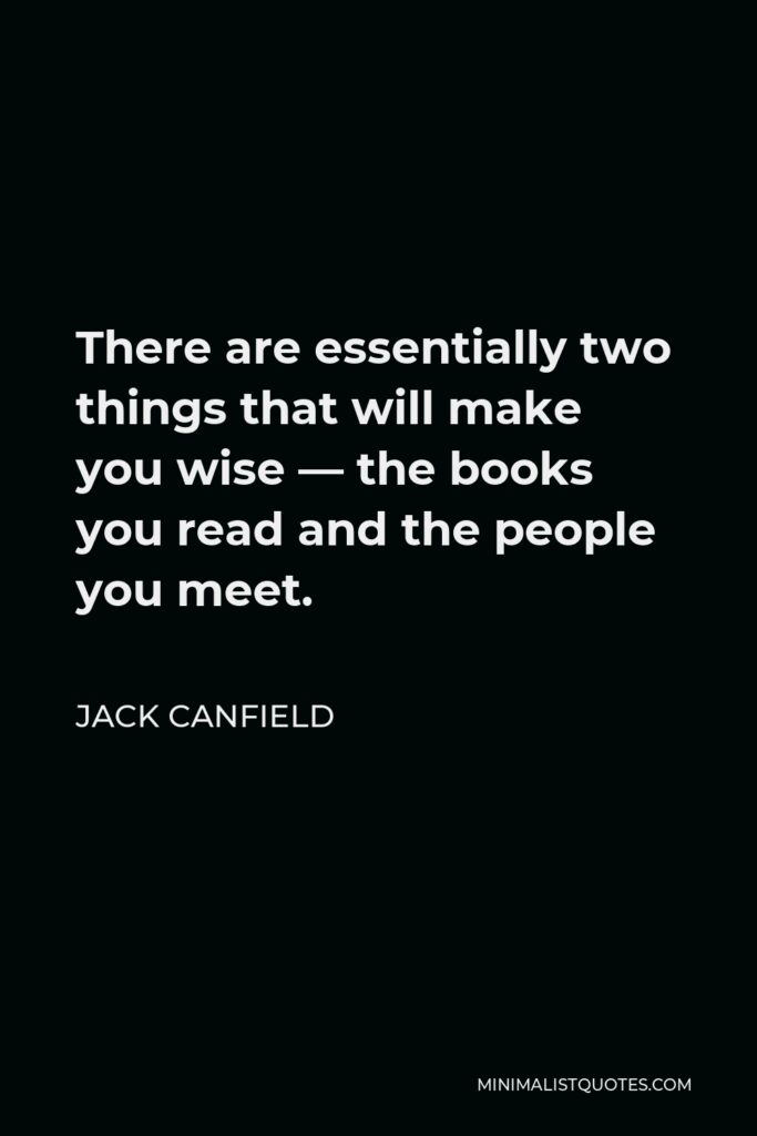 Jack Canfield Quote - There are essentially two things that will make you wise — the books you read and the people you meet.