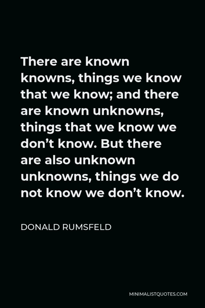 Donald Rumsfeld Quote - There are known knowns, things we know that we know; and there are known unknowns, things that we know we don't know. But there are also unknown unknowns, things we do not know we don't know.