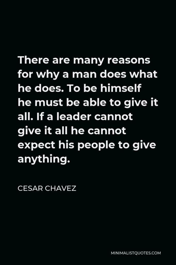 Cesar Chavez Quote - There are many reasons for why a man does what he does. To be himself he must be able to give it all. If a leader cannot give it all he cannot expect his people to give anything.