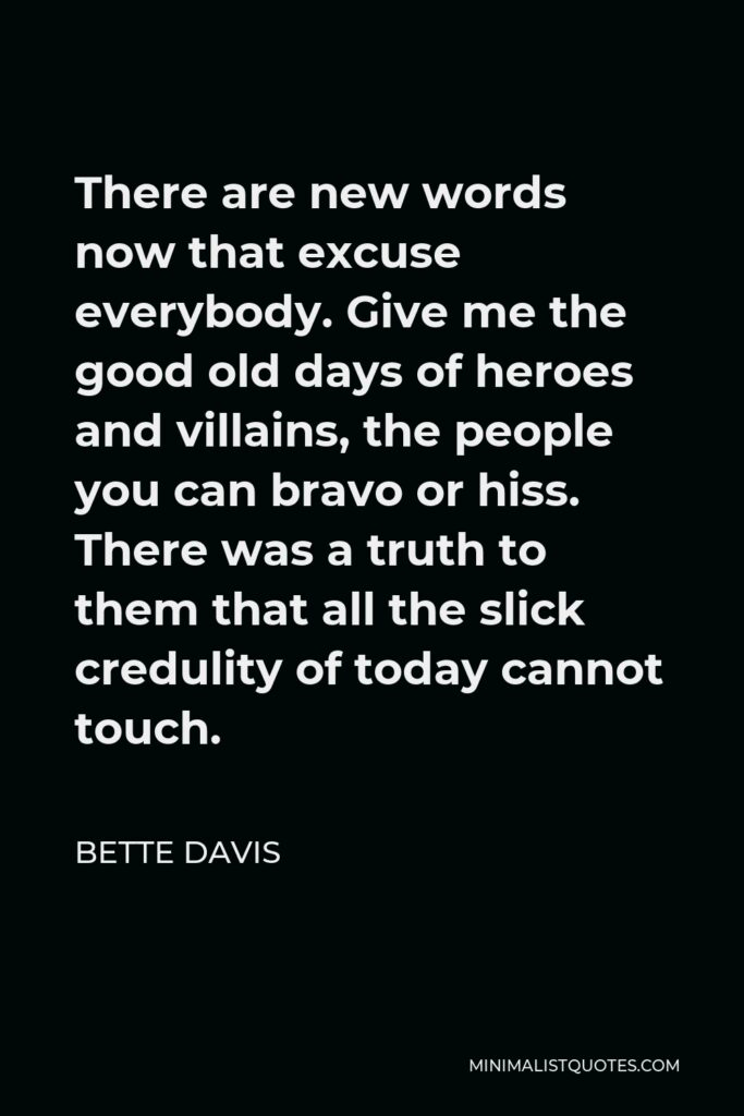 Bette Davis Quote - There are new words now that excuse everybody. Give me the good old days of heroes and villains, the people you can bravo or hiss. There was a truth to them that all the slick credulity of today cannot touch.