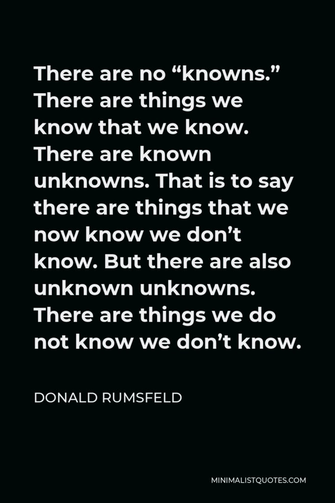"""Donald Rumsfeld Quote - There are no """"knowns."""" There are things we know that we know. There are known unknowns. That is to say there are things that we now know we don't know. But there are also unknown unknowns. There are things we do not know we don't know."""