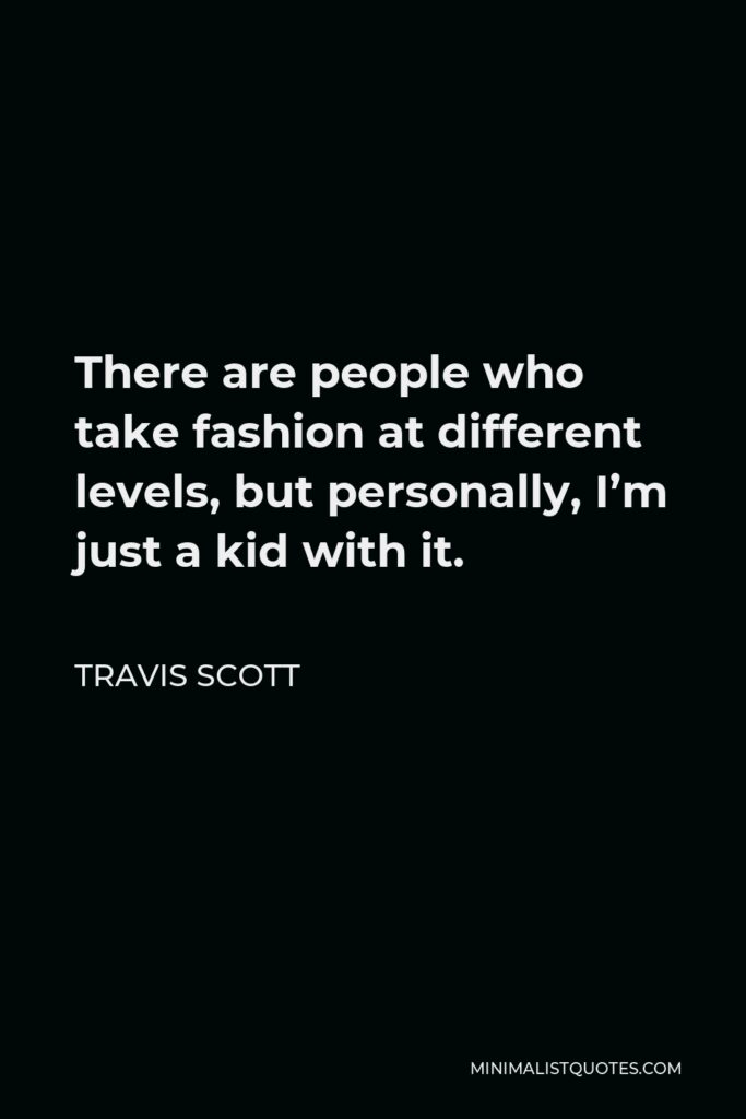 Travis Scott Quote - There are people who take fashion at different levels, but personally, I'm just a kid with it.