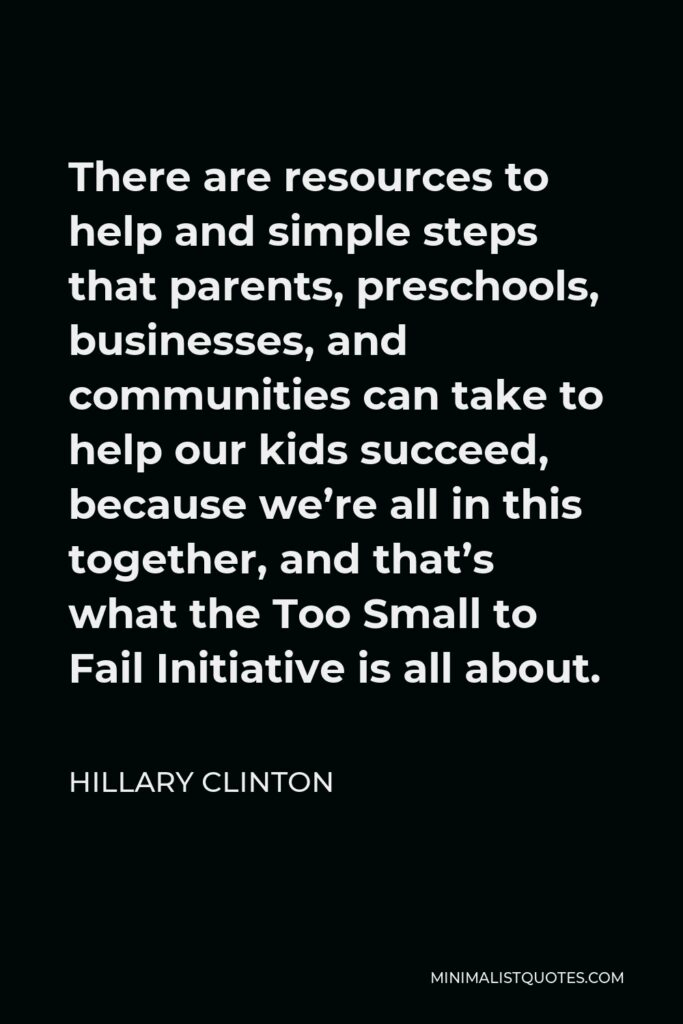 Hillary Clinton Quote - There are resources to help and simple steps that parents, preschools, businesses, and communities can take to help our kids succeed, because we're all in this together, and that's what the Too Small to Fail Initiative is all about.