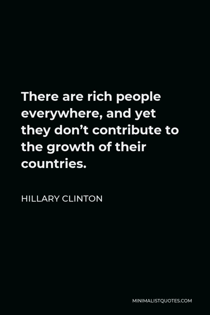 Hillary Clinton Quote - There are rich people everywhere, and yet they don't contribute to the growth of their countries.