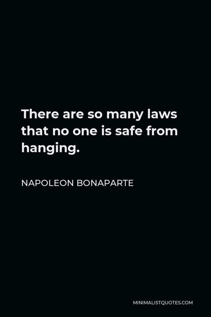 Napoleon Bonaparte Quote - There are so many laws that no one is safe from hanging.