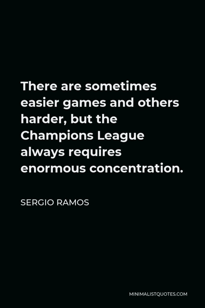 Sergio Ramos Quote - There are sometimes easier games and others harder, but the Champions League always requires enormous concentration.