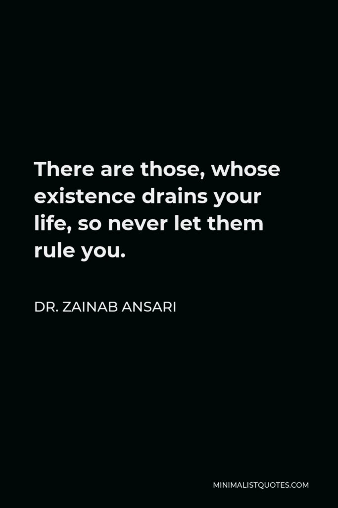 Dr. Zainab Ansari Quote - There are those, whose existence drains your life, so never let them rule you.