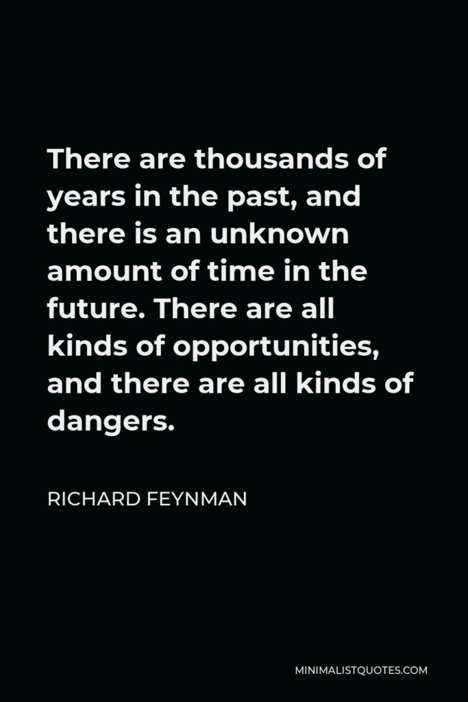 Richard Feynman Quote - There are thousands of years in the past, and there is an unknown amount of time in the future. There are all kinds of opportunities, and there are all kinds of dangers.