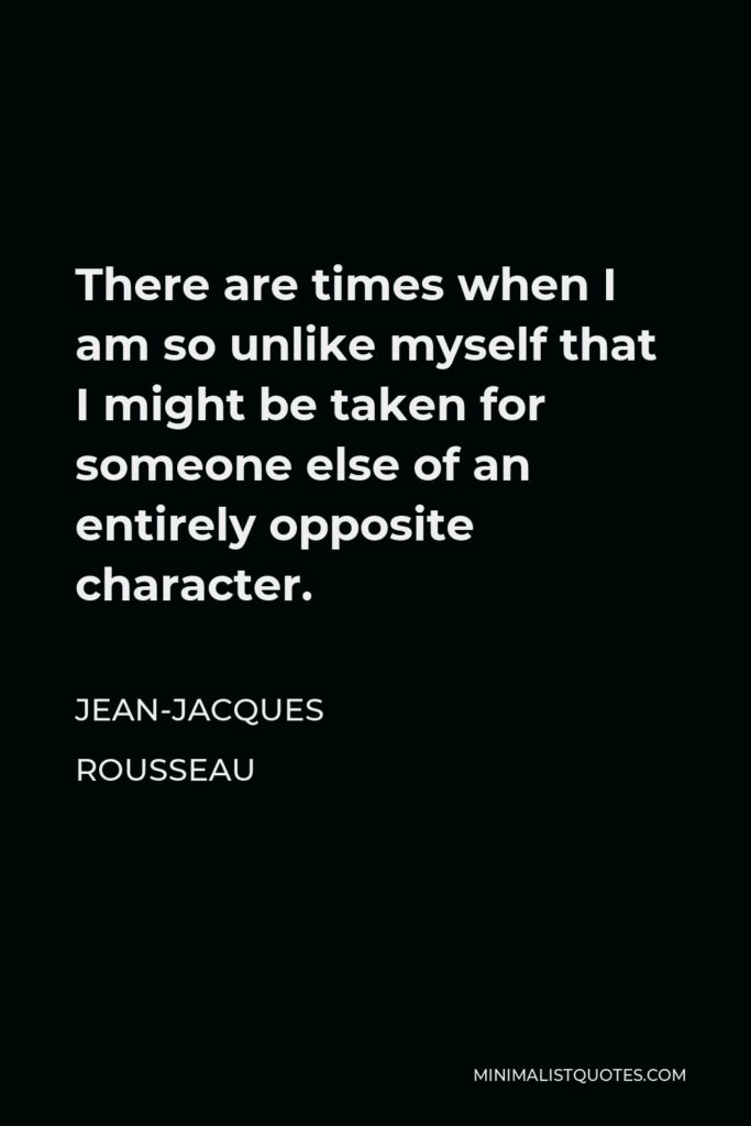 Jean-Jacques Rousseau Quote - There are times when I am so unlike myself that I might be taken for someone else of an entirely opposite character.