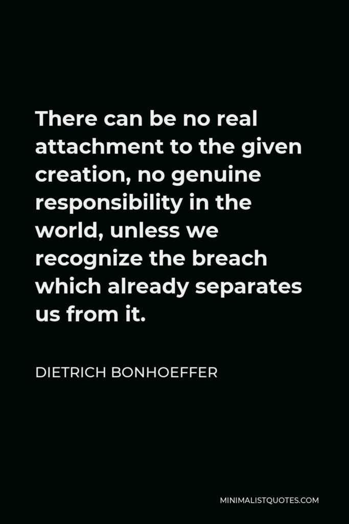 Dietrich Bonhoeffer Quote - There can be no real attachment to the given creation, no genuine responsibility in the world, unless we recognize the breach which already separates us from it.