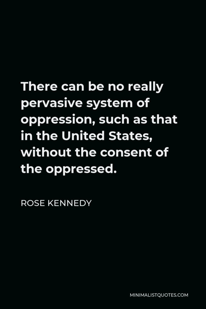 Rose Kennedy Quote - There can be no really pervasive system of oppression, such as that in the United States, without the consent of the oppressed.