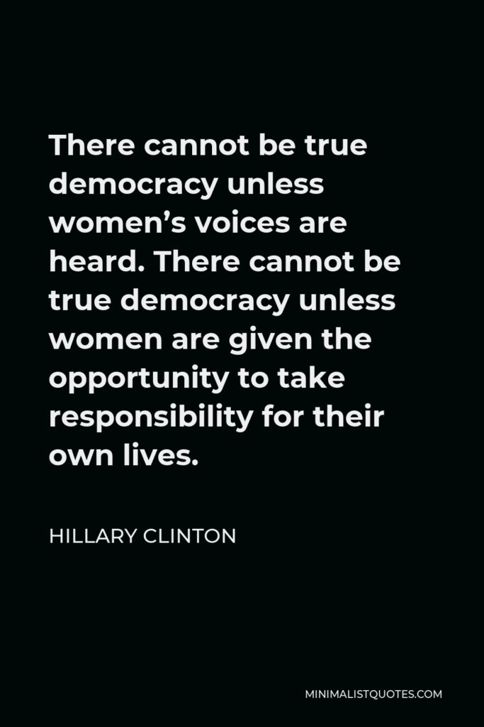 Hillary Clinton Quote - There cannot be true democracy unless women's voices are heard. There cannot be true democracy unless women are given the opportunity to take responsibility for their own lives.