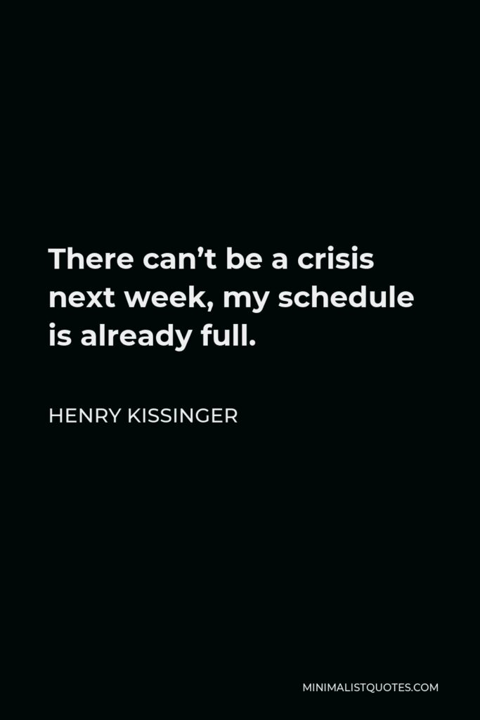 Henry Kissinger Quote - There can't be a crisis next week, my schedule is already full.