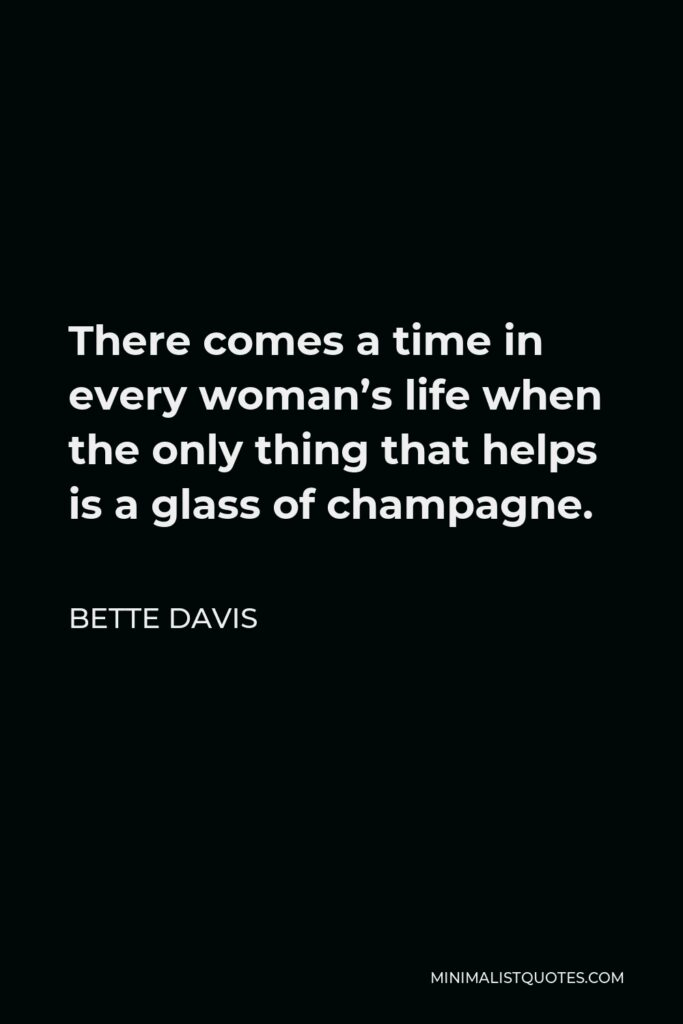 Bette Davis Quote - There comes a time in every woman's life when the only thing that helps is a glass of champagne.
