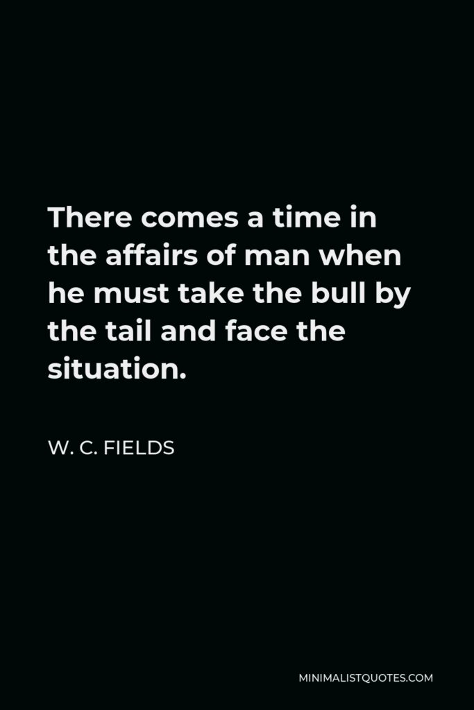 W. C. Fields Quote - There comes a time in the affairs of man when he must take the bull by the tail and face the situation.
