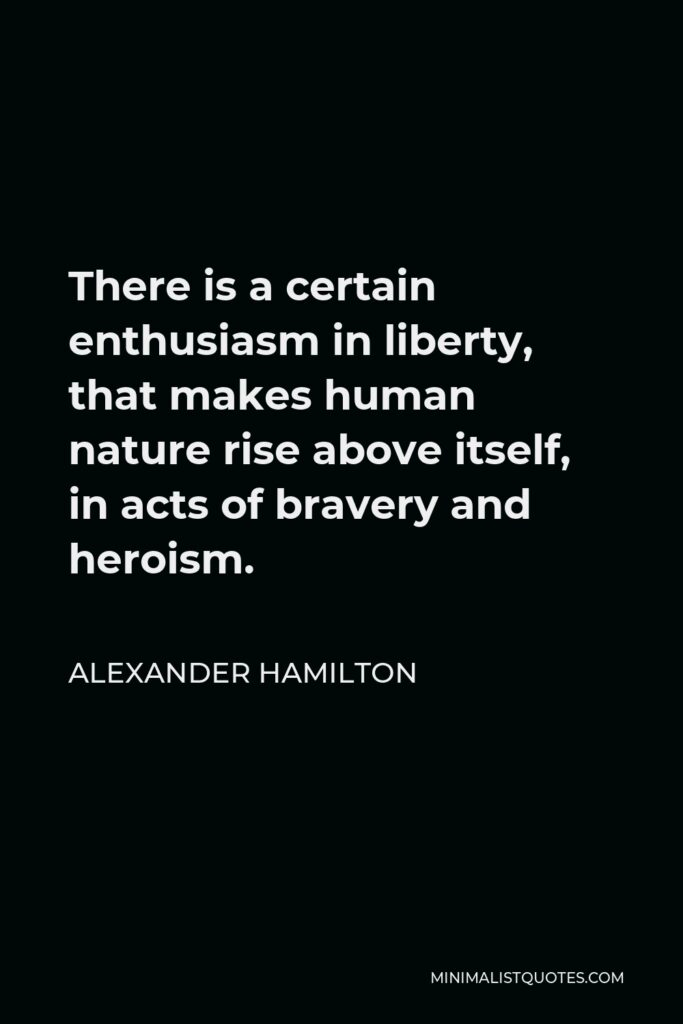 Alexander Hamilton Quote - There is a certain enthusiasm in liberty, that makes human nature rise above itself, in acts of bravery and heroism.