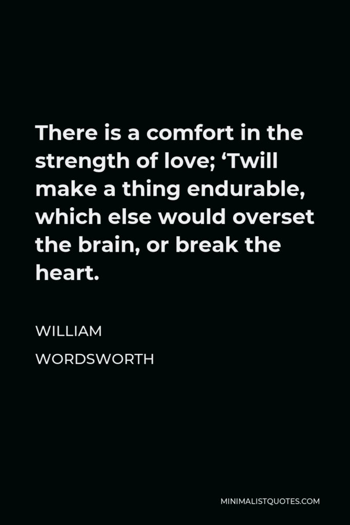 William Wordsworth Quote - There is a comfort in the strength of love; 'Twill make a thing endurable, which else would overset the brain, or break the heart.
