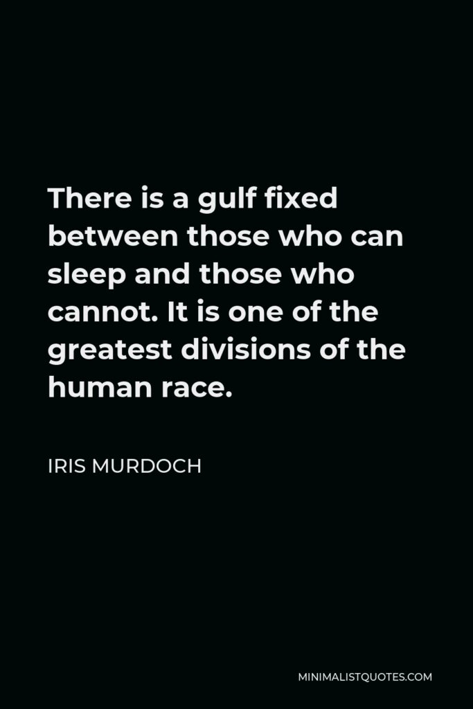 Iris Murdoch Quote - There is a gulf fixed between those who can sleep and those who cannot. It is one of the greatest divisions of the human race.