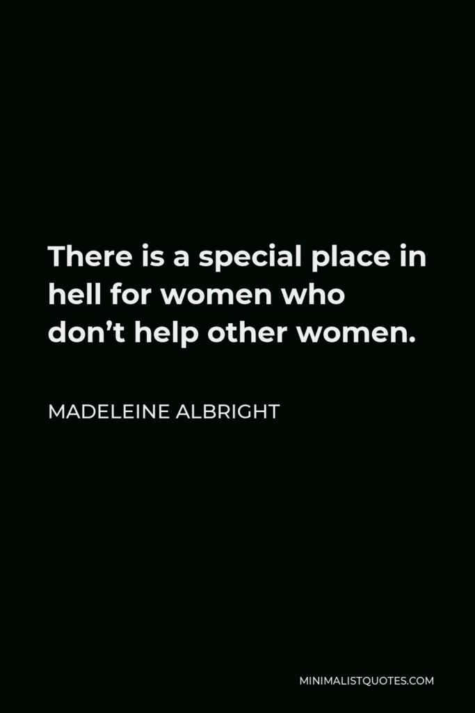 Madeleine Albright Quote - There is a special place in hell for women who don't help other women.