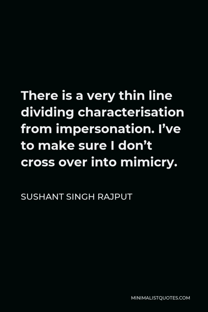 Sushant Singh Rajput Quote - There is a very thin line dividing characterisation from impersonation. I've to make sure I don't cross over into mimicry.