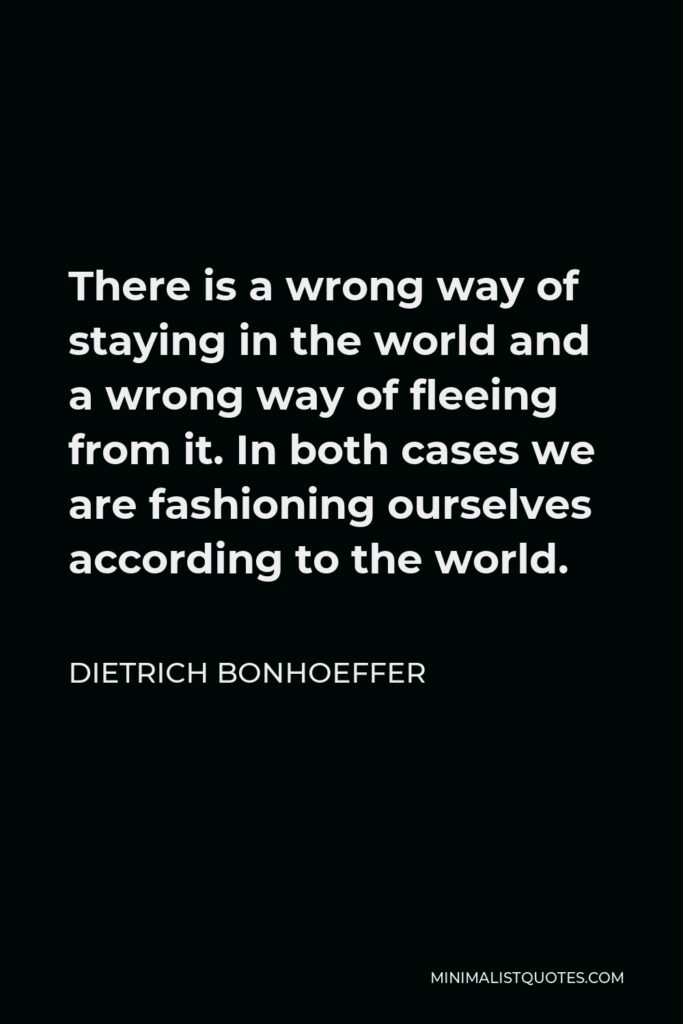 Dietrich Bonhoeffer Quote - There is a wrong way of staying in the world and a wrong way of fleeing from it. In both cases we are fashioning ourselves according to the world.