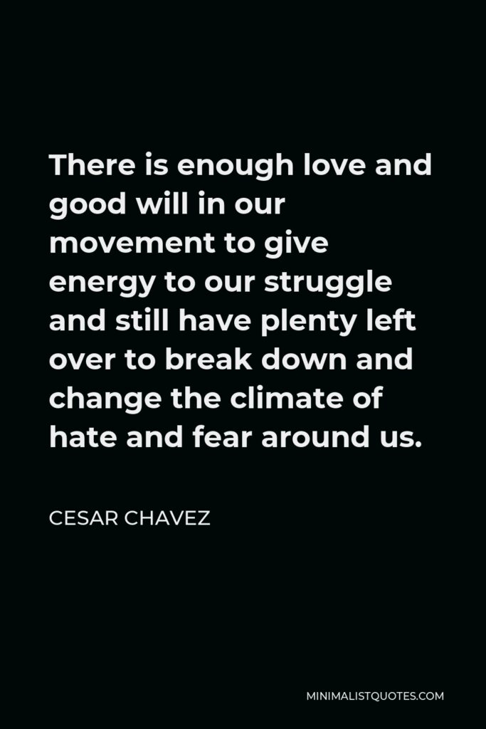 Cesar Chavez Quote - There is enough love and good will in our movement to give energy to our struggle and still have plenty left over to break down and change the climate of hate and fear around us.