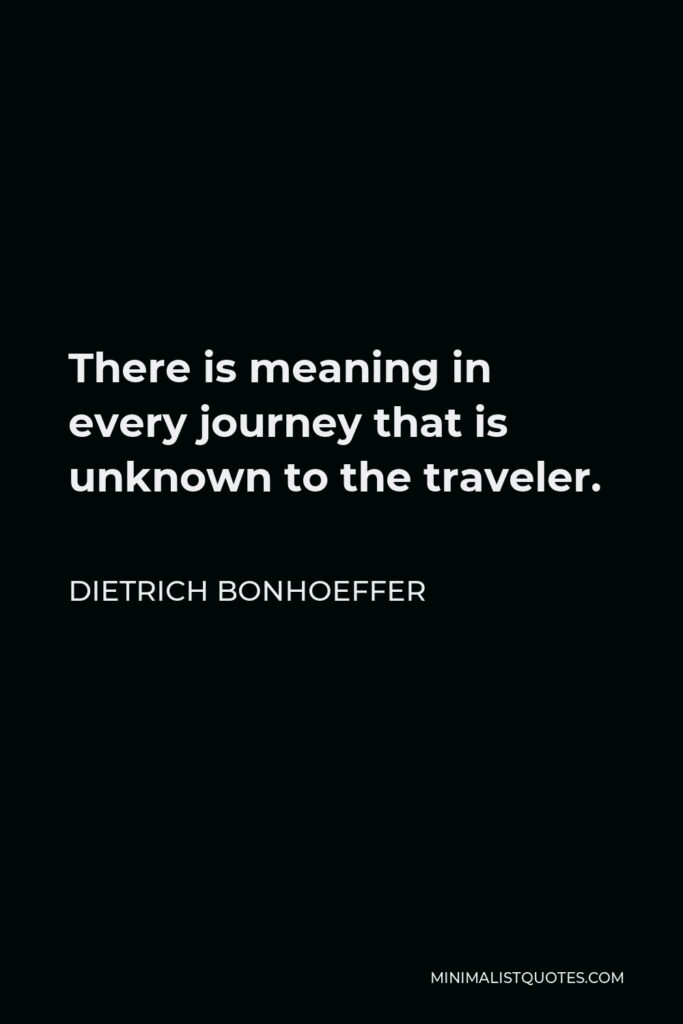 Dietrich Bonhoeffer Quote - There is meaning in every journey that is unknown to the traveler.