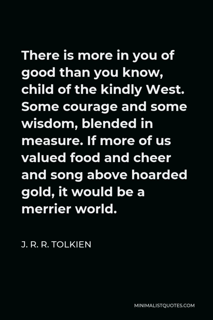 J. R. R. Tolkien Quote - There is more in you of good than you know, child of the kindly West. Some courage and some wisdom, blended in measure. If more of us valued food and cheer and song above hoarded gold, it would be a merrier world.