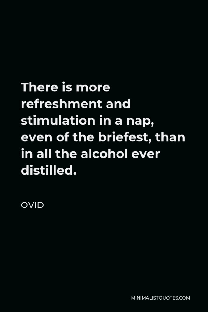 Ovid Quote - There is more refreshment and stimulation in a nap, even of the briefest, than in all the alcohol ever distilled.