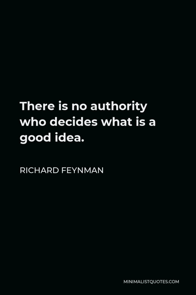 Richard Feynman Quote - There is no authority who decides what is a good idea.