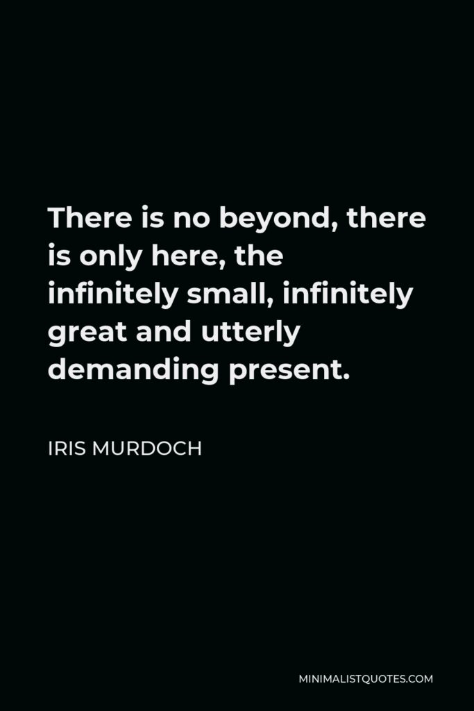 Iris Murdoch Quote - There is no beyond, there is only here, the infinitely small, infinitely great and utterly demanding present.