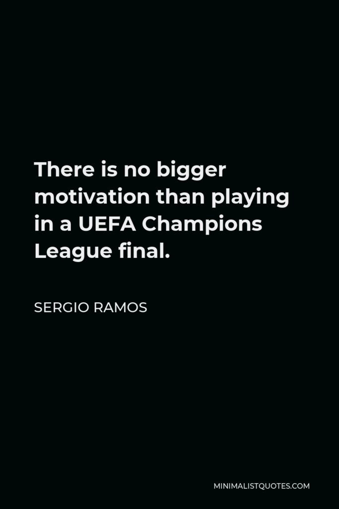 Sergio Ramos Quote - There is no bigger motivation than playing in a UEFA Champions League final.