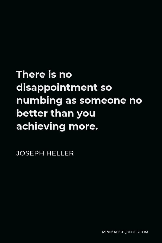 Joseph Heller Quote - There is no disappointment so numbing as someone no better than you achieving more.