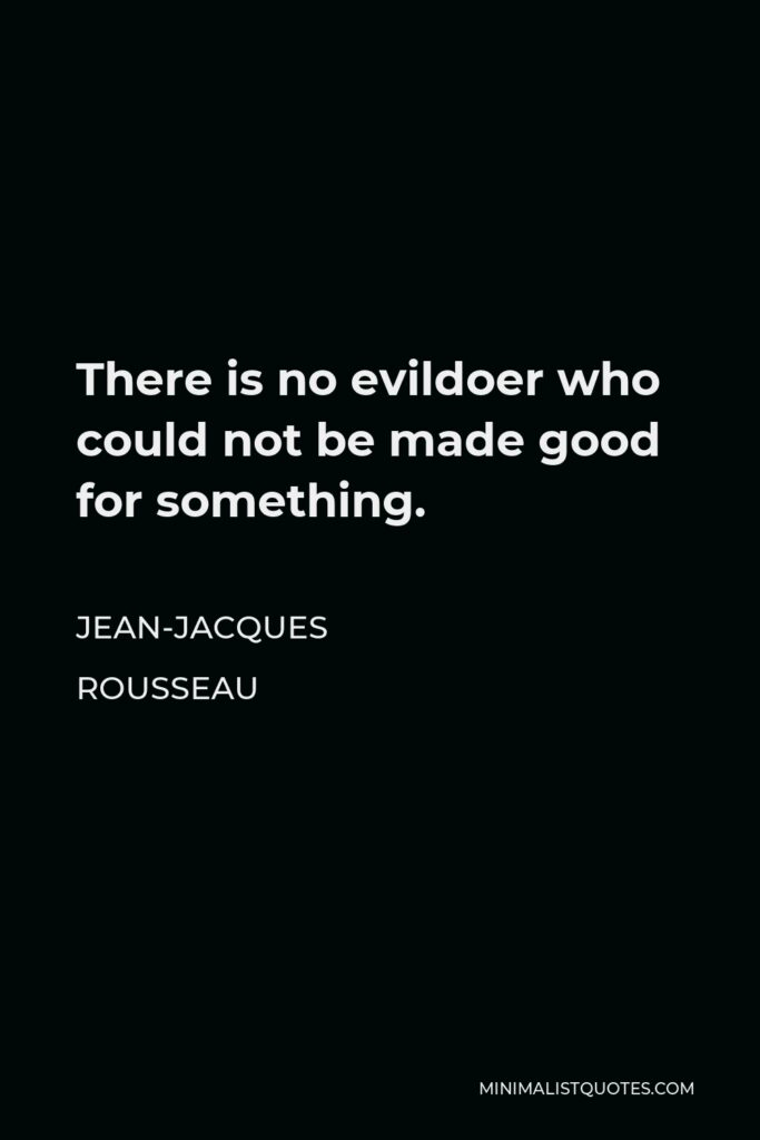 Jean-Jacques Rousseau Quote - There is no evildoer who could not be made good for something.