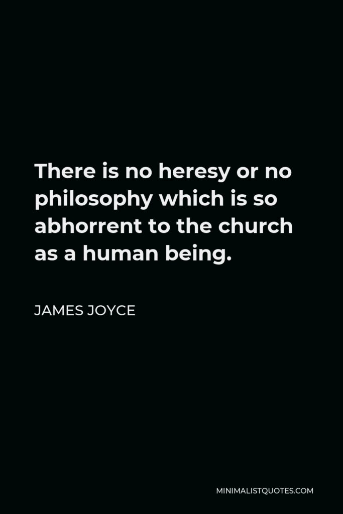 James Joyce Quote - There is no heresy or no philosophy which is so abhorrent to the church as a human being.