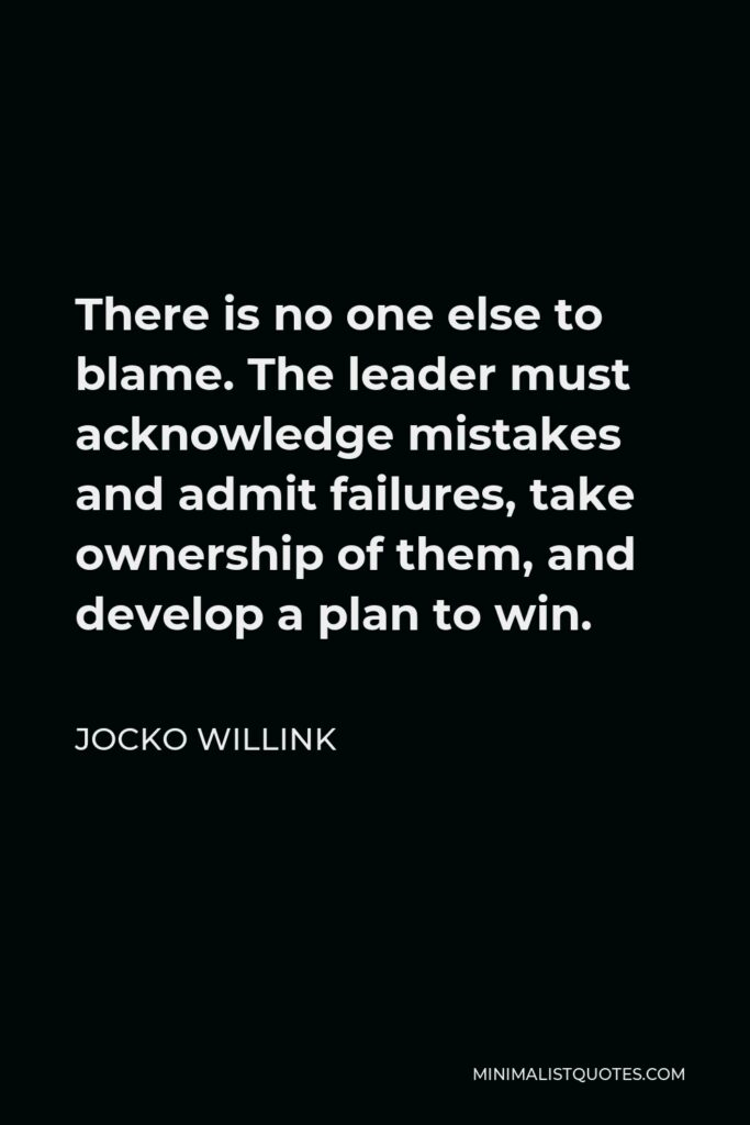 Jocko Willink Quote - There is no one else to blame. The leader must acknowledge mistakes and admit failures, take ownership of them, and develop a plan to win.