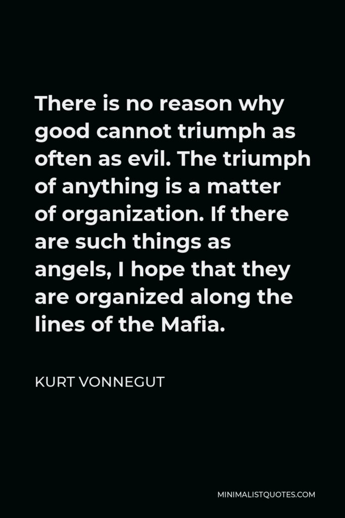 Kurt Vonnegut Quote - There is no reason why good cannot triumph as often as evil. The triumph of anything is a matter of organization. If there are such things as angels, I hope that they are organized along the lines of the Mafia.