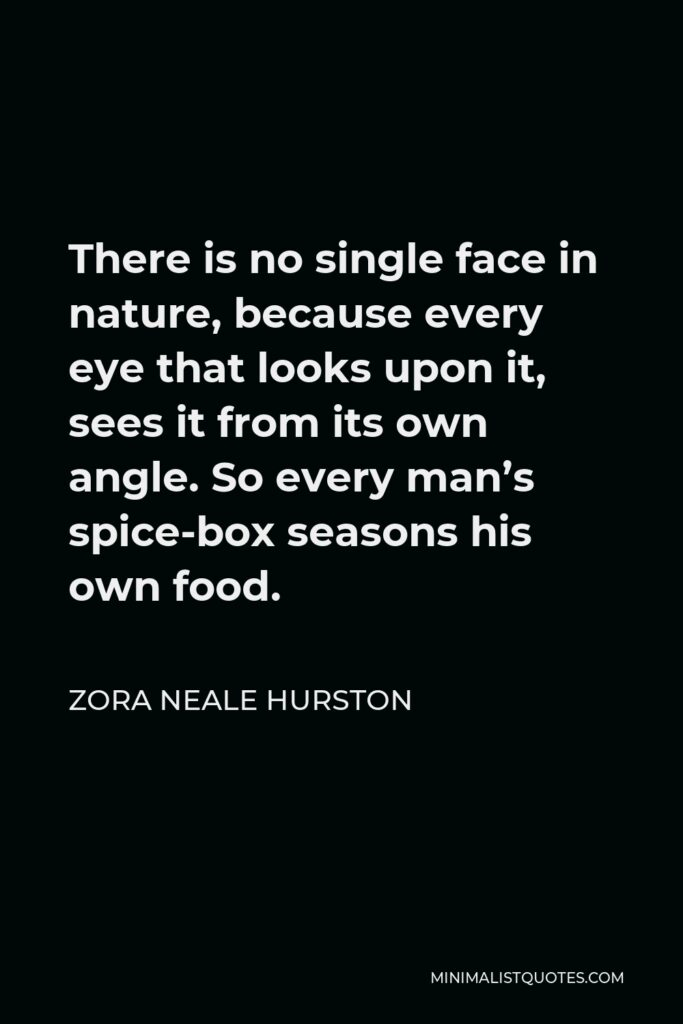 Zora Neale Hurston Quote - There is no single face in nature, because every eye that looks upon it, sees it from its own angle. So every man's spice-box seasons his own food.