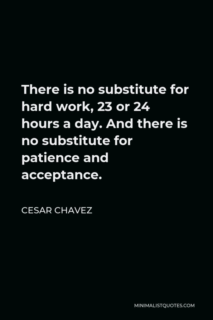 Cesar Chavez Quote - There is no substitute for hard work, 23 or 24 hours a day. And there is no substitute for patience and acceptance.
