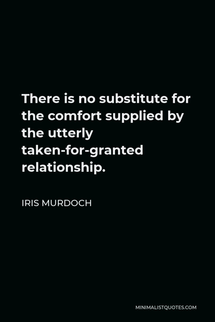 Iris Murdoch Quote - There is no substitute for the comfort supplied by the utterly taken-for-granted relationship.