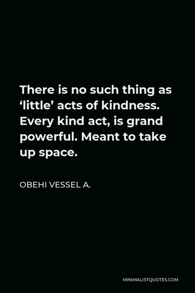 Obehi Vessel A. Quote - There is no such thing as 'little' acts of kindness. Every kind act, is grand powerful. Meant to take up space.