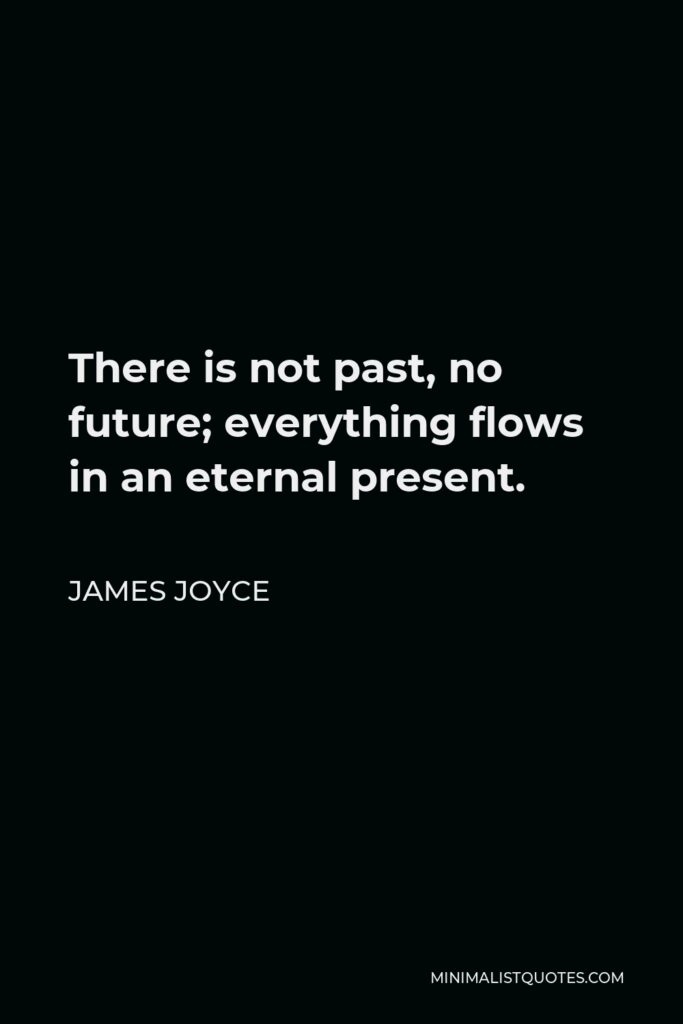 James Joyce Quote - There is not past, no future; everything flows in an eternal present.